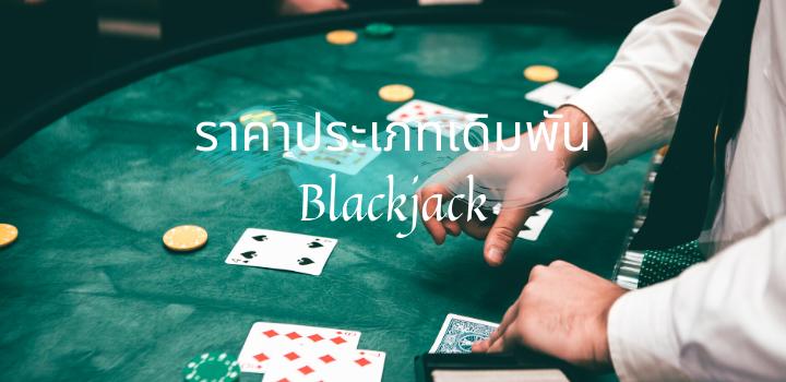 ราคาประเภทเดิมพัน พนันไพ่ Blackjack